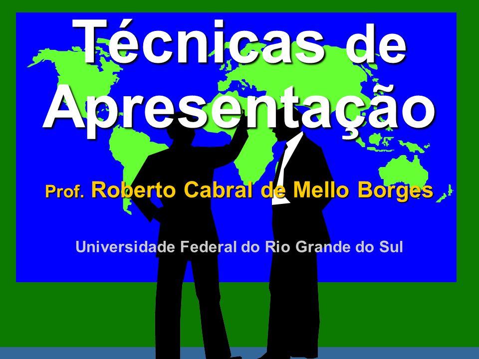 Técnicas de Apresentação Prof. Roberto Cabral de Mello Borges Universidade Federal do Rio Grande do Sul