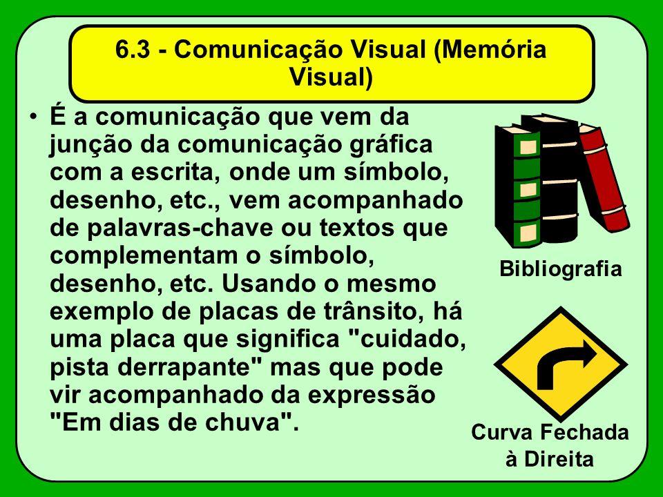 6.3 - Comunicação Visual (Memória Visual) É a comunicação que vem da junção da comunicação gráfica com a escrita, onde um símbolo, desenho, etc., vem