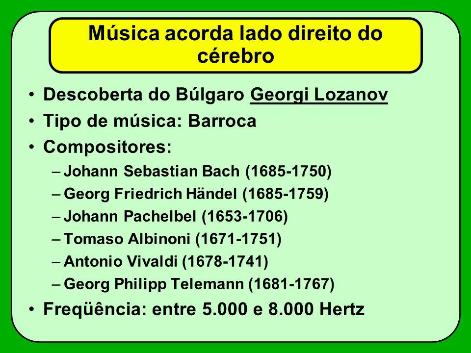 Música acorda lado direito do cérebro Descoberta do Búlgaro Georgi Lozanov Tipo de música: Barroca Compositores: –Johann Sebastian Bach (1685-1750) –G
