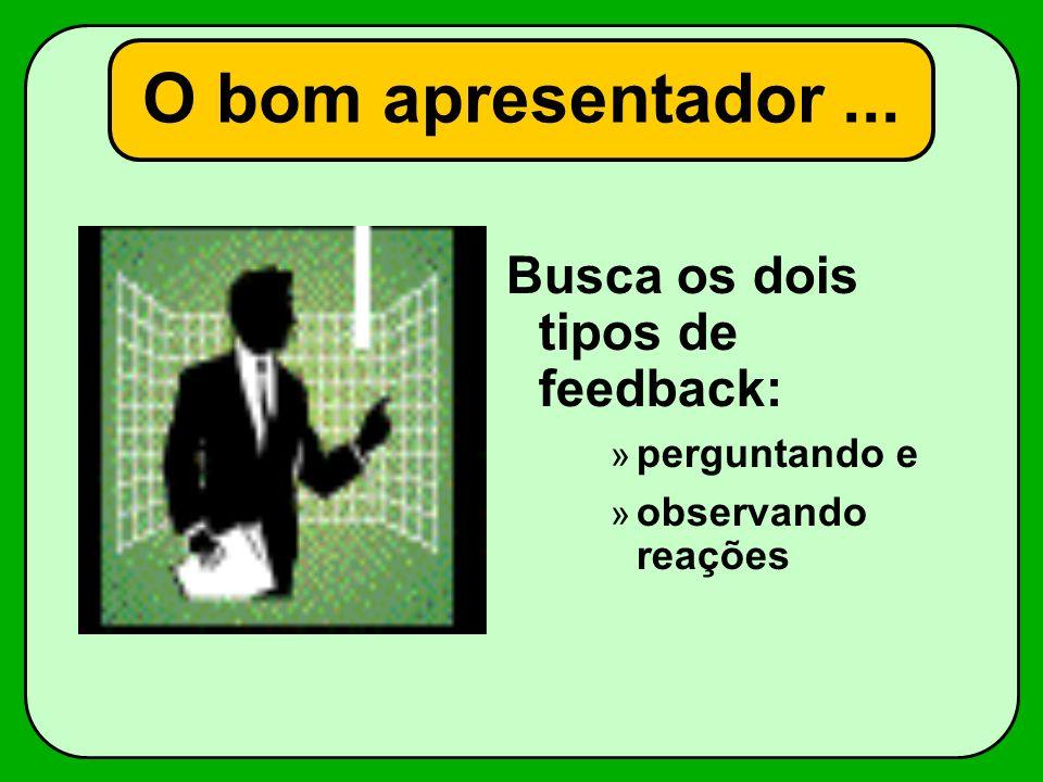 O bom apresentador... Busca os dois tipos de feedback: » perguntando e » observando reações
