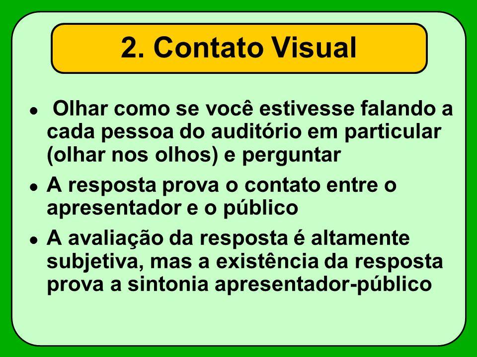 2. Contato Visual Olhar como se você estivesse falando a cada pessoa do auditório em particular (olhar nos olhos) e perguntar A resposta prova o conta
