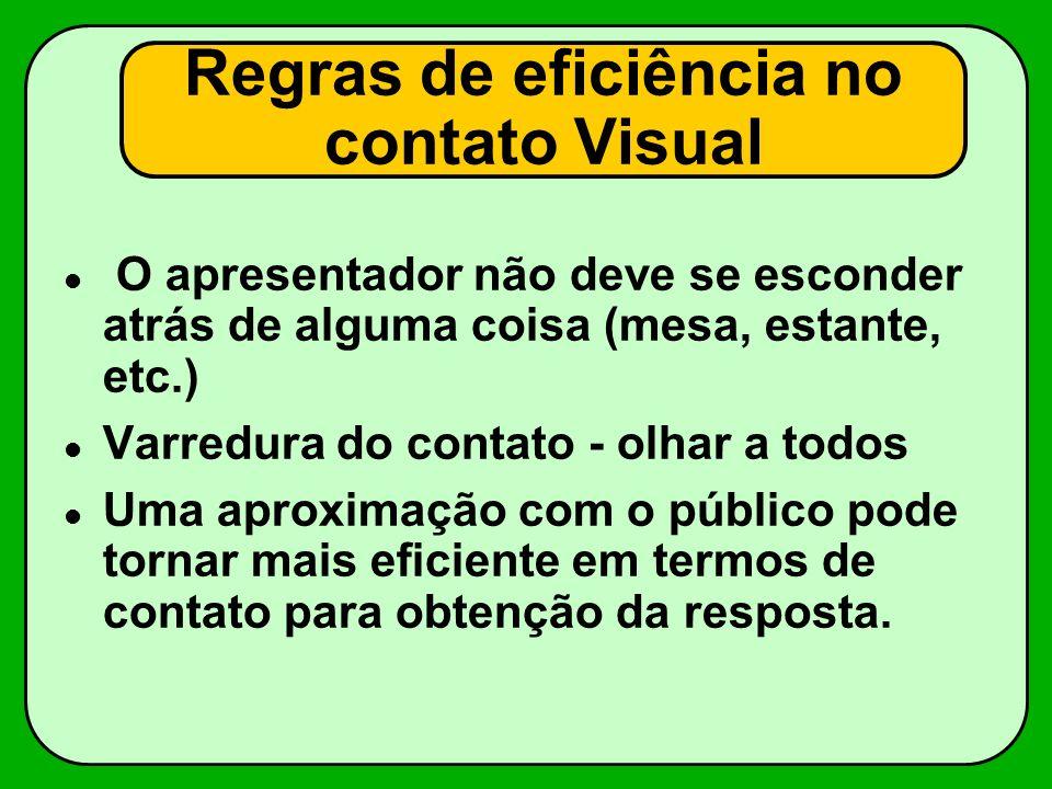 Regras de eficiência no contato Visual O apresentador não deve se esconder atrás de alguma coisa (mesa, estante, etc.) Varredura do contato - olhar a