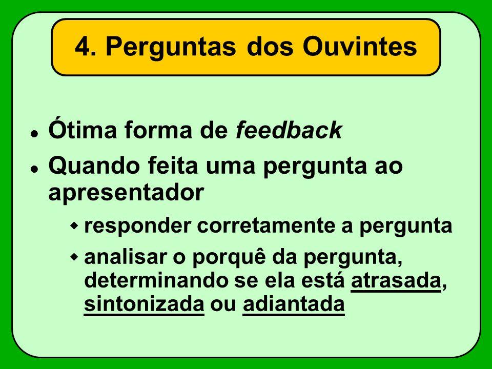 4. Perguntas dos Ouvintes Ótima forma de feedback Quando feita uma pergunta ao apresentador responder corretamente a pergunta analisar o porquê da per