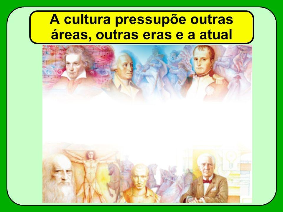 A cultura pressupõe outras áreas, outras eras e a atual