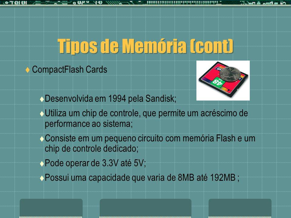 Tipos de Memória (cont) CompactFlash Cards Desenvolvida em 1994 pela Sandisk; Utiliza um chip de controle, que permite um acréscimo de performance ao