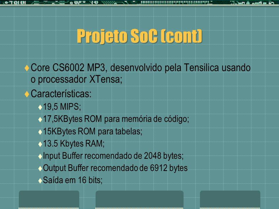 Projeto SoC (cont) Core CS6002 MP3, desenvolvido pela Tensilica usando o processador XTensa; Características: 19,5 MIPS; 17,5KBytes ROM para memória d