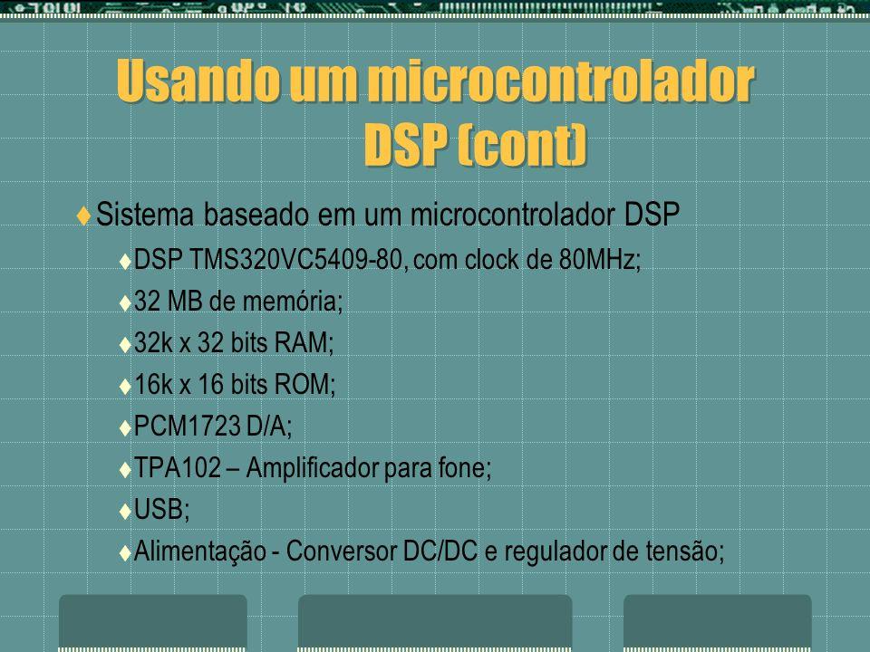Usando um microcontrolador DSP (cont) Sistema baseado em um microcontrolador DSP DSP TMS320VC5409-80, com clock de 80MHz; 32 MB de memória; 32k x 32 b