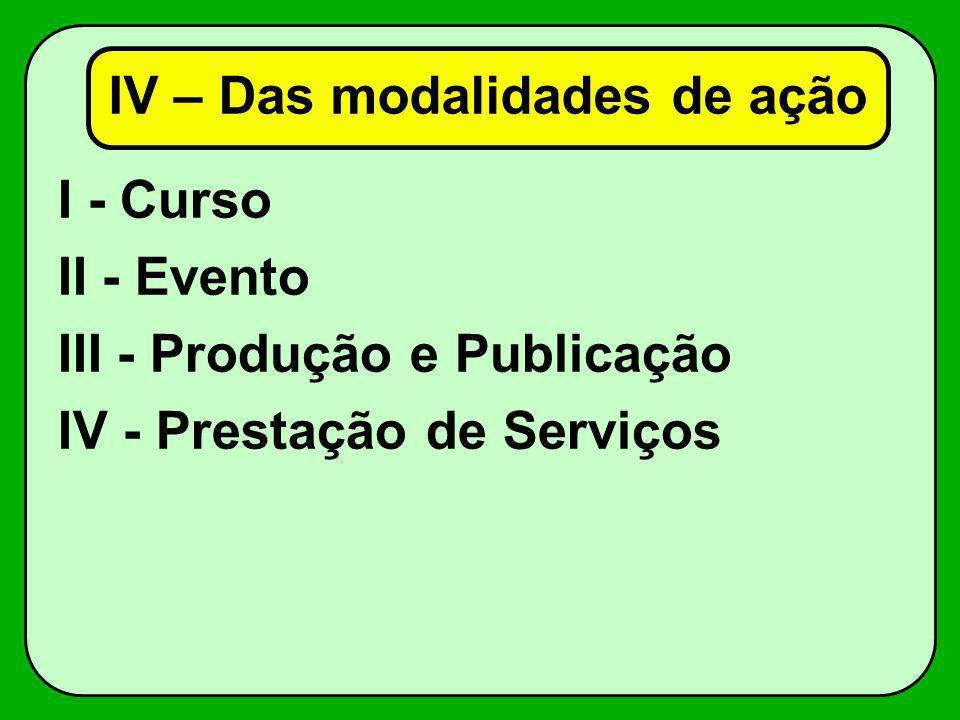 I - Curso II - Evento III - Produção e Publicação IV - Prestação de Serviços IV – Das modalidades de ação