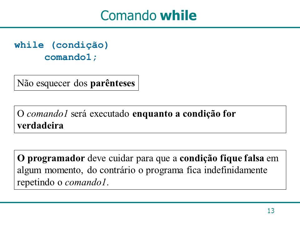 Comando while while (condição) comando1; 13 Não esquecer dos parênteses O comando1 será executado enquanto a condição for verdadeira O programador dev
