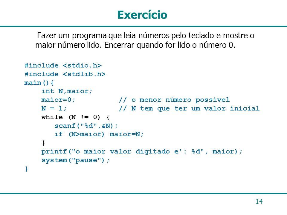 14 Exercício Fazer um programa que leia números pelo teclado e mostre o maior número lido. Encerrar quando for lido o número 0. #include main(){ int N