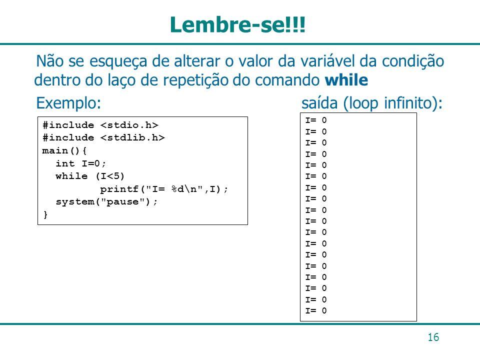 Lembre-se!!! Não se esqueça de alterar o valor da variável da condição dentro do laço de repetição do comando while Exemplo: saída (loop infinito): 16