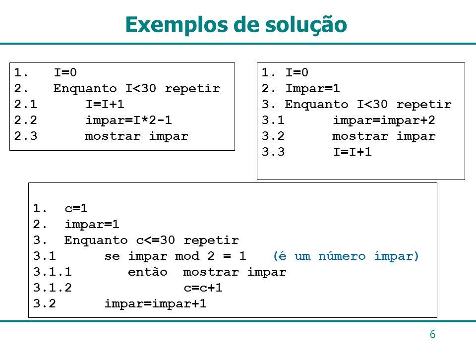 Exemplos de solução 1. c=1 2. impar=1 3. Enquanto c<=30 repetir 3.1 se impar mod 2 = 1 (é um número ímpar) 3.1.1 então mostrar impar 3.1.2 c=c+1 3.2 i
