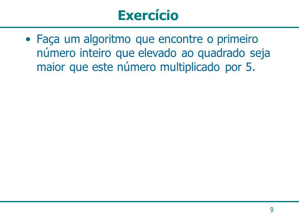 Exercício Faça um algoritmo que encontre o primeiro número inteiro que elevado ao quadrado seja maior que este número multiplicado por 5. 9