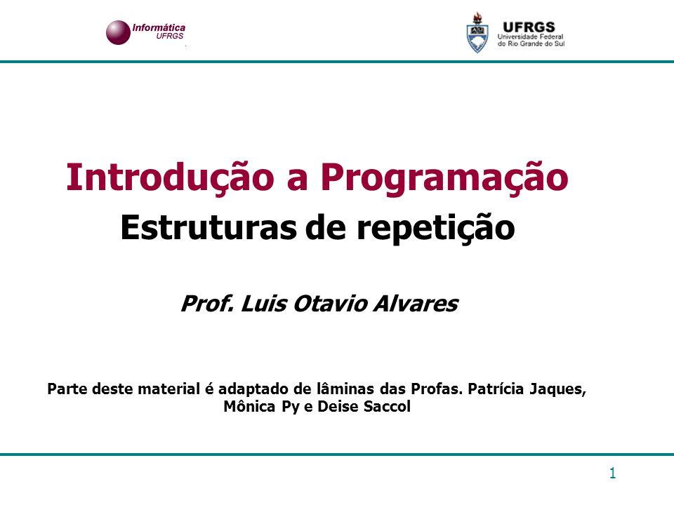 1 Introdução a Programação Estruturas de repetição Prof. Luis Otavio Alvares Parte deste material é adaptado de lâminas das Profas. Patrícia Jaques, M