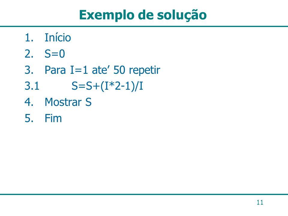 Exemplo de solução 11 1. Início 2. S=0 3. Para I=1 ate 50 repetir 3.1 S=S+(I*2-1)/I 4. Mostrar S 5. Fim