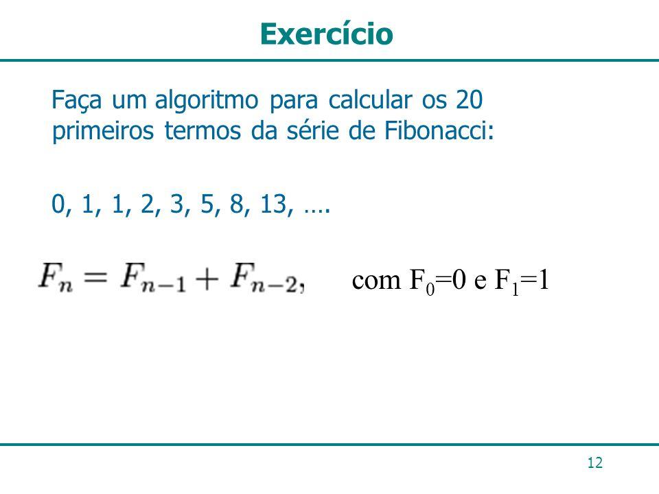 Exercício 12 Faça um algoritmo para calcular os 20 primeiros termos da série de Fibonacci: 0, 1, 1, 2, 3, 5, 8, 13, …. com F 0 =0 e F 1 =1