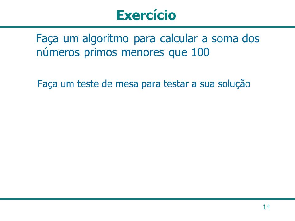 Exercício Faça um algoritmo para calcular a soma dos números primos menores que 100 Faça um teste de mesa para testar a sua solução 14