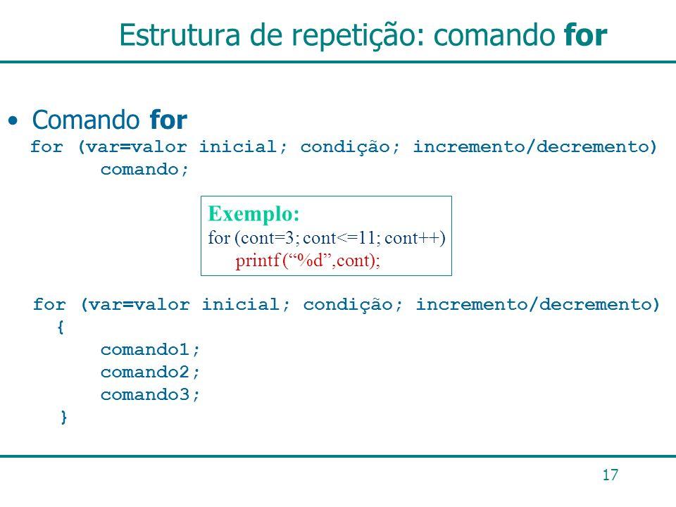 17 Estrutura de repetição: comando for Comando for for (var=valor inicial; condição; incremento/decremento) comando; for (var=valor inicial; condição;