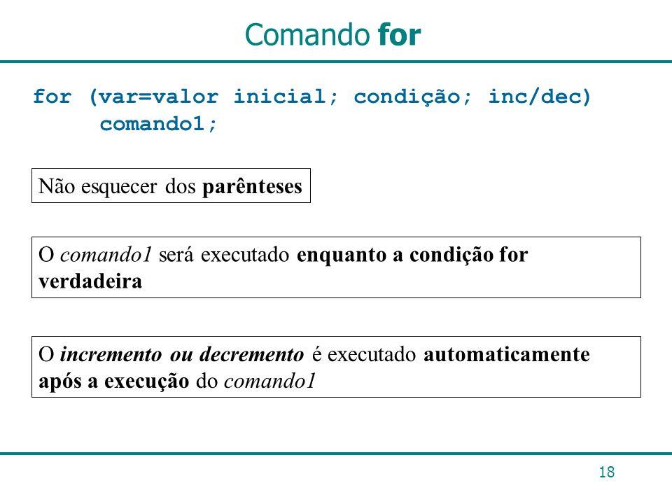 Comando for for (var=valor inicial; condição; inc/dec) comando1; 18 Não esquecer dos parênteses O comando1 será executado enquanto a condição for verd