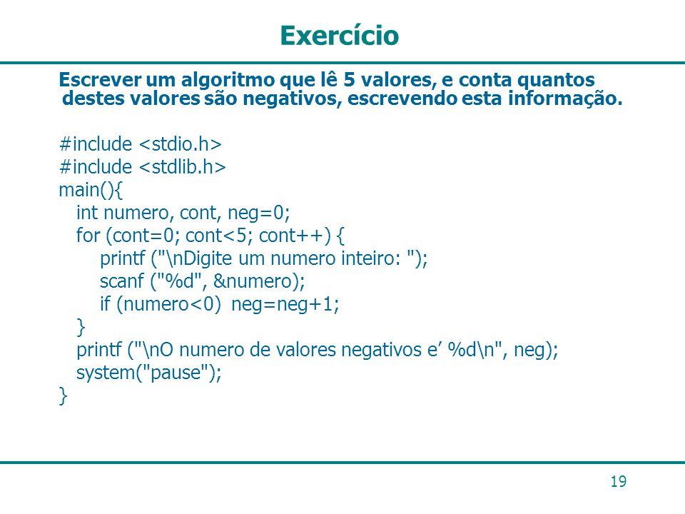 19 Exercício Escrever um algoritmo que lê 5 valores, e conta quantos destes valores são negativos, escrevendo esta informação. #include main(){ int nu