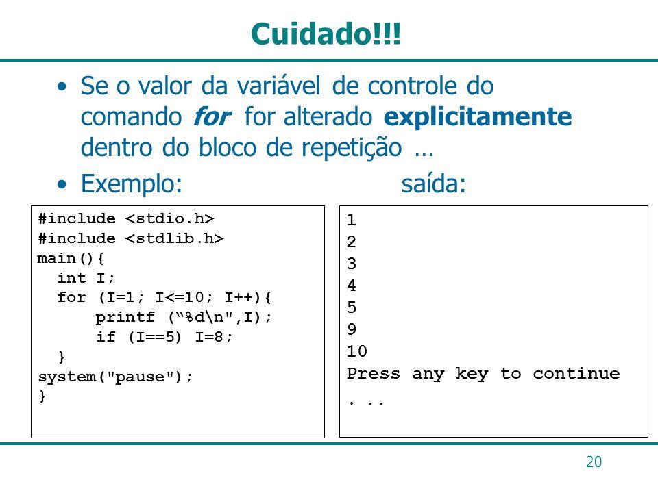 Cuidado!!! Se o valor da variável de controle do comando for for alterado explicitamente dentro do bloco de repetição … Exemplo: saída: 20 #include ma