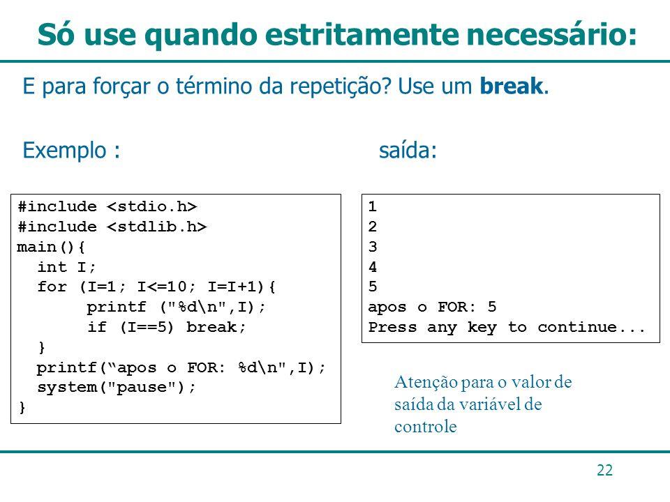 Só use quando estritamente necessário: E para forçar o término da repetição? Use um break. Exemplo : saída: 22 1 2 3 4 5 apos o FOR: 5 Press any key t