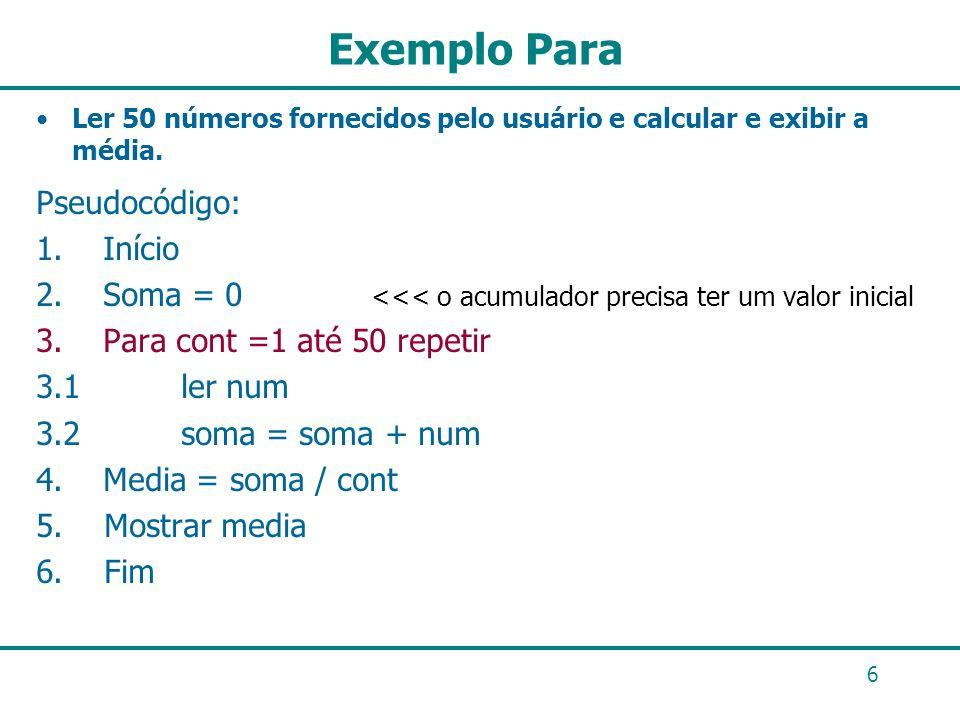 6 Exemplo Para Ler 50 números fornecidos pelo usuário e calcular e exibir a média. Pseudocódigo: 1. Início 2. Soma = 0 <<< o acumulador precisa ter um