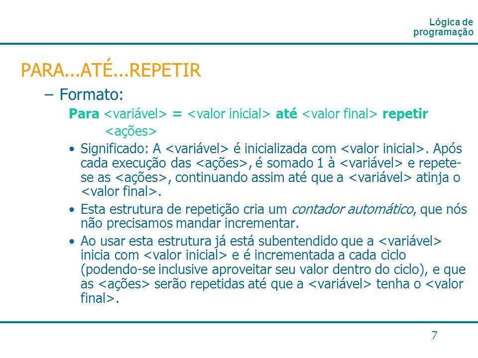 7 PARA...ATÉ...REPETIR –Formato: Para = até repetir Significado: A é inicializada com. Após cada execução das, é somado 1 à e repete- se as, continuan