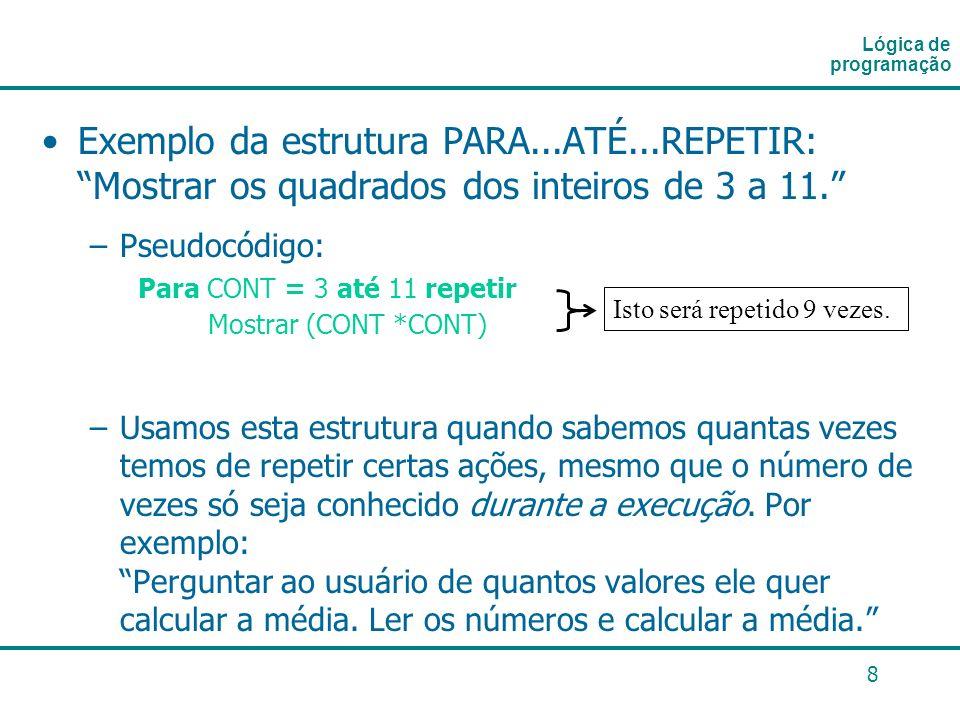8 Exemplo da estrutura PARA...ATÉ...REPETIR: Mostrar os quadrados dos inteiros de 3 a 11. –Pseudocódigo: Para CONT = 3 até 11 repetir Mostrar (CONT *C