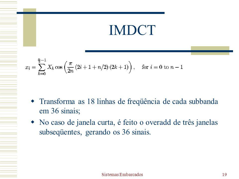 Sistemas Embarcados19 IMDCT Transforma as 18 linhas de freqüência de cada subbanda em 36 sinais; No caso de janela curta, é feito o overadd de três ja