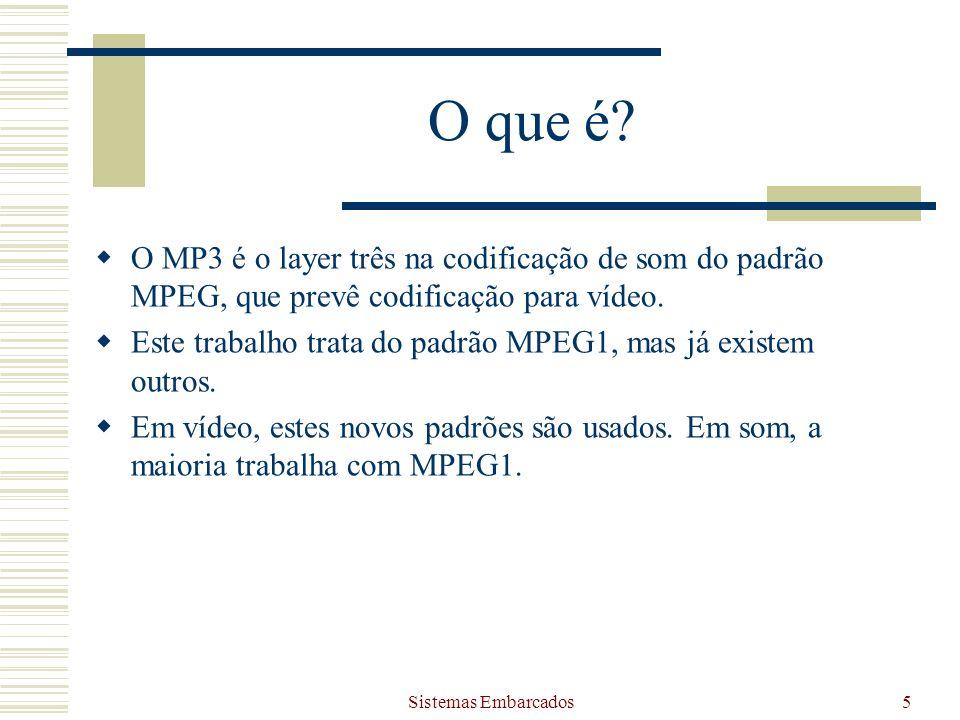 Sistemas Embarcados5 O que é? O MP3 é o layer três na codificação de som do padrão MPEG, que prevê codificação para vídeo. Este trabalho trata do padr