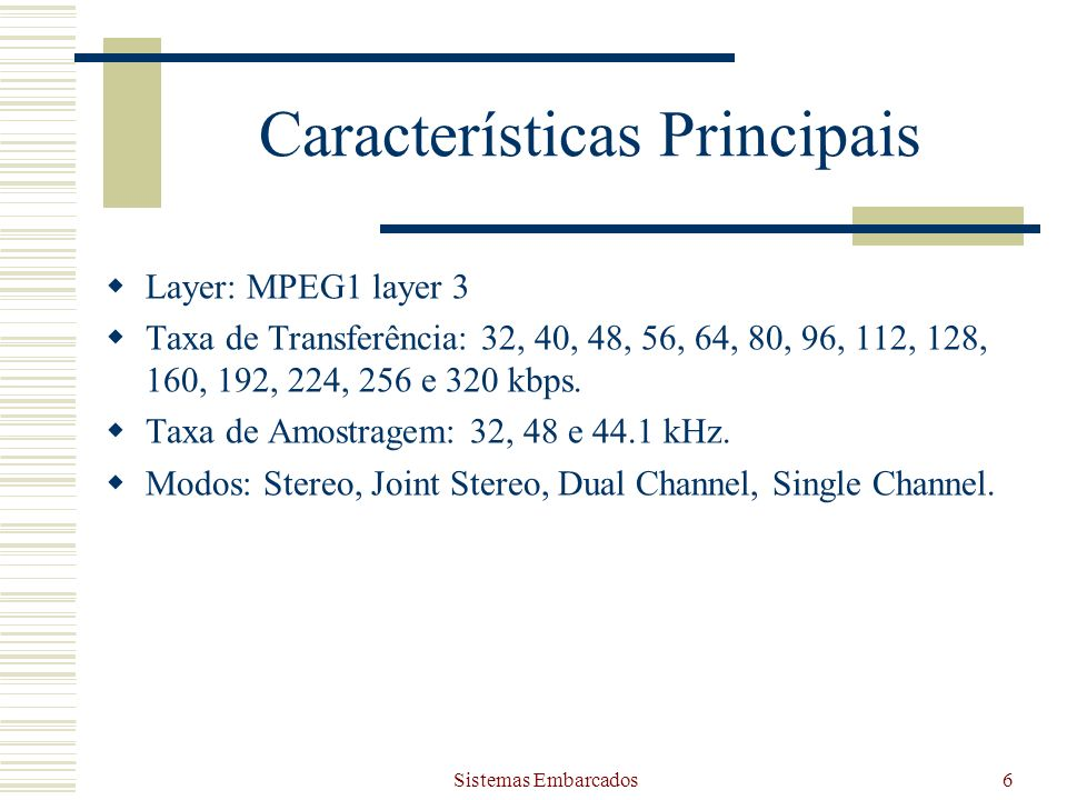 Sistemas Embarcados6 Características Principais Layer: MPEG1 layer 3 Taxa de Transferência: 32, 40, 48, 56, 64, 80, 96, 112, 128, 160, 192, 224, 256 e