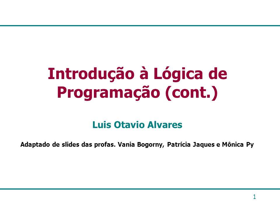 1 Introdução à Lógica de Programação (cont.) Luis Otavio Alvares Adaptado de slides das profas. Vania Bogorny, Patrícia Jaques e Mônica Py