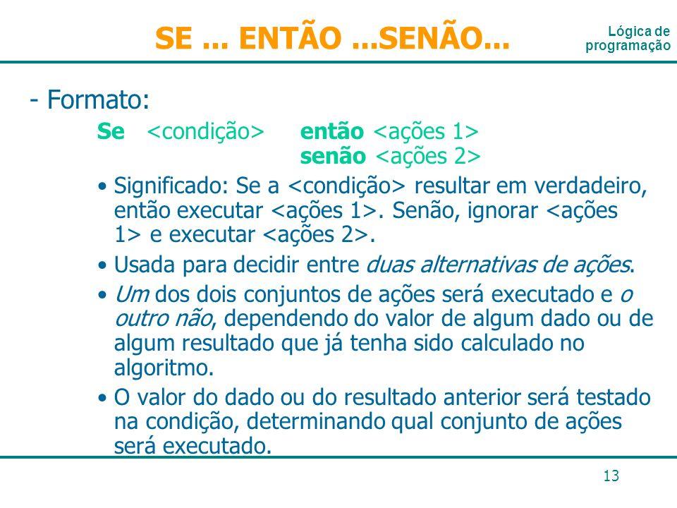 13 - Formato: Se então senão Significado: Se a resultar em verdadeiro, então executar. Senão, ignorar e executar. Usada para decidir entre duas altern