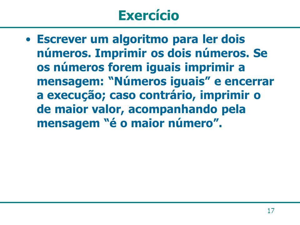 Exercício Escrever um algoritmo para ler dois números. Imprimir os dois números. Se os números forem iguais imprimir a mensagem: Números iguais e ence