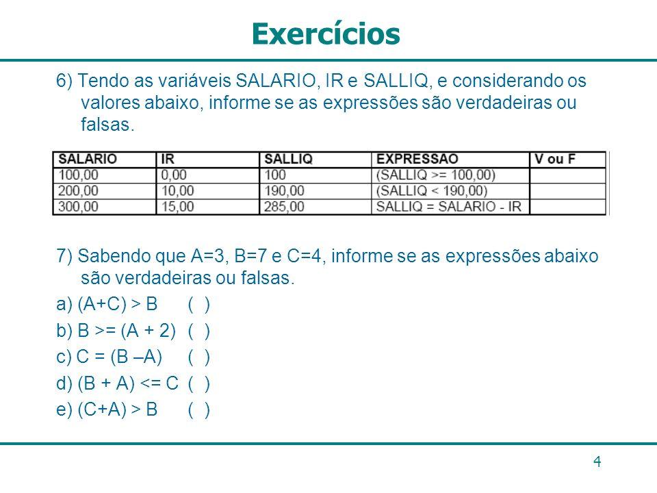 4 Exercícios 6) Tendo as variáveis SALARIO, IR e SALLIQ, e considerando os valores abaixo, informe se as expressões são verdadeiras ou falsas. 7) Sabe
