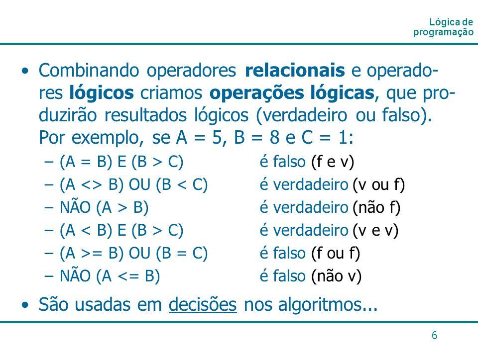6 Combinando operadores relacionais e operado- res lógicos criamos operações lógicas, que pro- duzirão resultados lógicos (verdadeiro ou falso). Por e