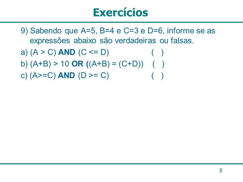 8 Exercícios 9) Sabendo que A=5, B=4 e C=3 e D=6, informe se as expressões abaixo são verdadeiras ou falsas. a) (A > C) AND (C <= D) ( ) b) (A+B) > 10