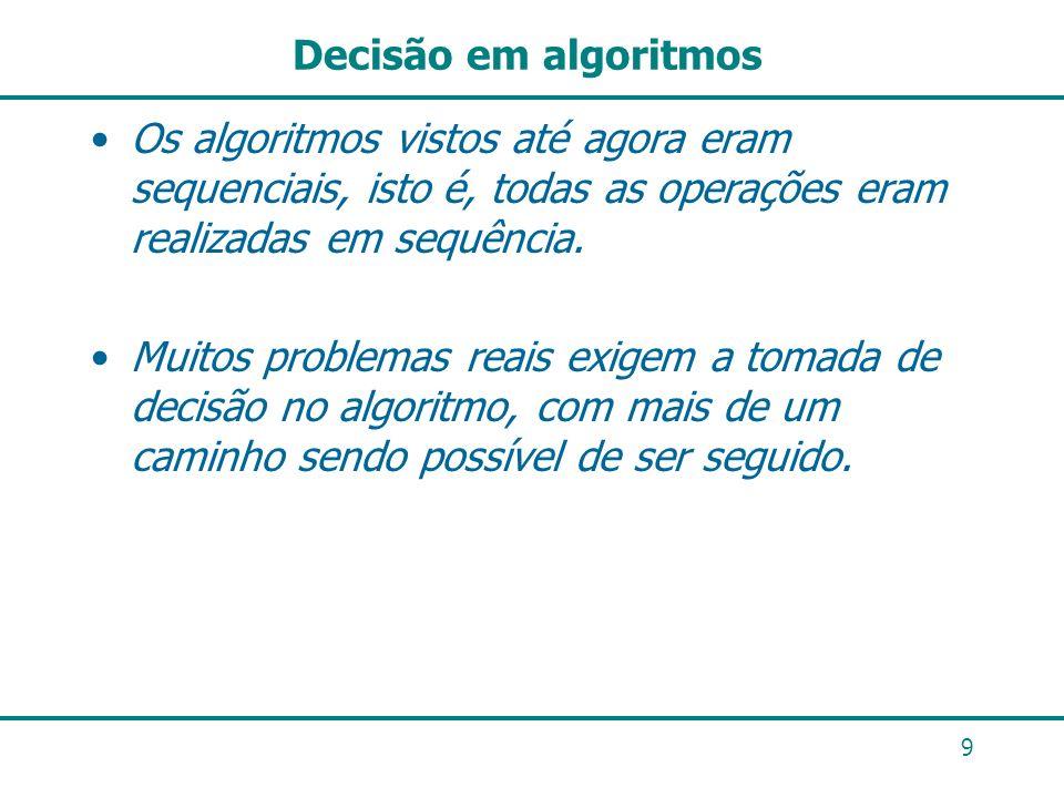 9 Decisão em algoritmos Os algoritmos vistos até agora eram sequenciais, isto é, todas as operações eram realizadas em sequência. Muitos problemas rea