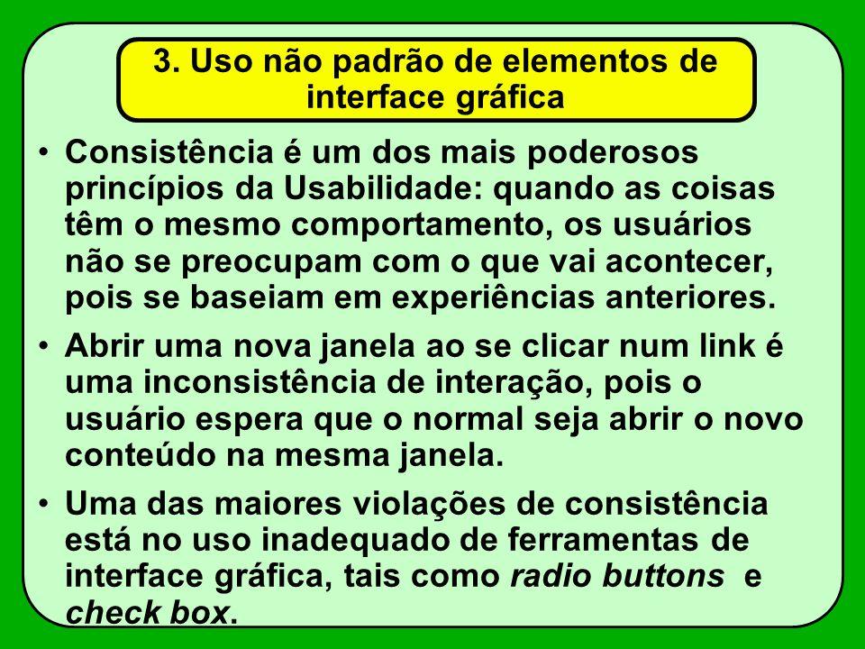 3. Uso não padrão de elementos de interface gráfica Consistência é um dos mais poderosos princípios da Usabilidade: quando as coisas têm o mesmo compo