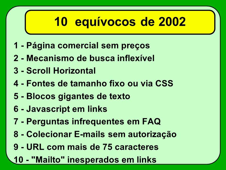 10 equívocos de 2002 1 - Página comercial sem preços 2 - Mecanismo de busca inflexível 3 - Scroll Horizontal 4 - Fontes de tamanho fixo ou via CSS 5 - Blocos gigantes de texto 6 - Javascript em links 7 - Perguntas infrequentes em FAQ 8 - Colecionar E-mails sem autorização 9 - URL com mais de 75 caracteres 10 - Mailto inesperados em links