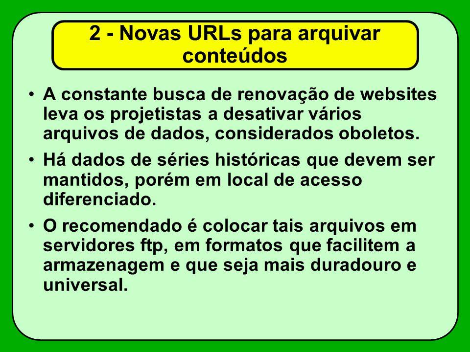 2 - Novas URLs para arquivar conteúdos A constante busca de renovação de websites leva os projetistas a desativar vários arquivos de dados, considerados oboletos.