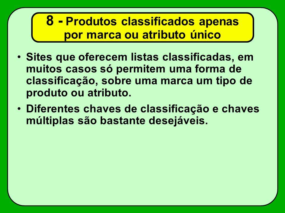8 - Produtos classificados apenas por marca ou atributo único Sites que oferecem listas classificadas, em muitos casos só permitem uma forma de classificação, sobre uma marca um tipo de produto ou atributo.