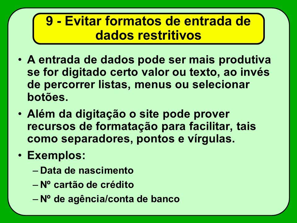 9 - Evitar formatos de entrada de dados restritivos A entrada de dados pode ser mais produtiva se for digitado certo valor ou texto, ao invés de percorrer listas, menus ou selecionar botões.