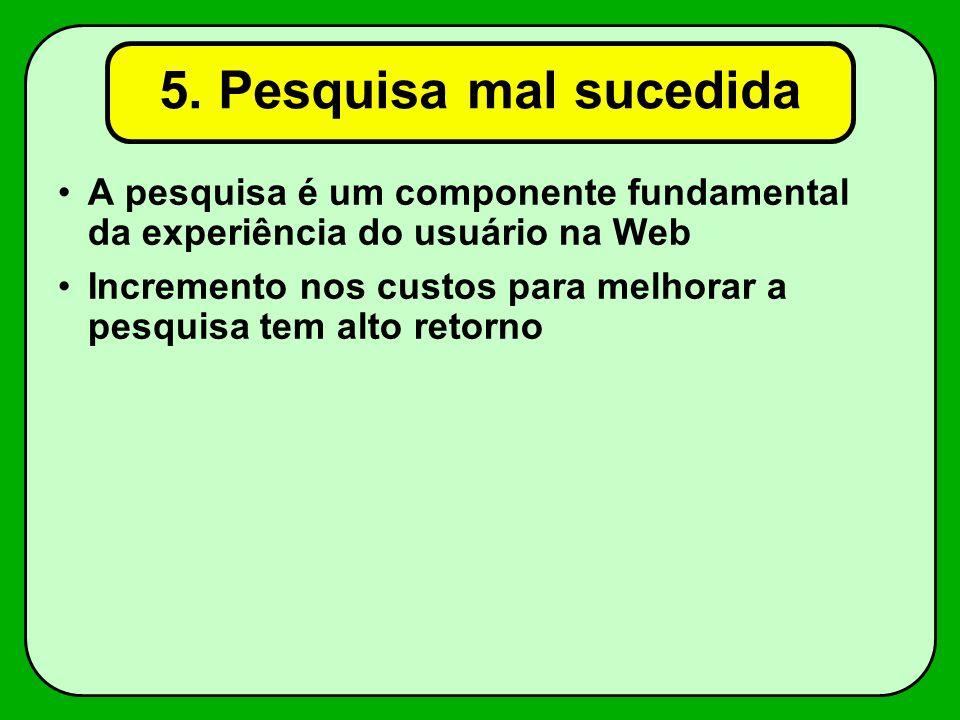 5. Pesquisa mal sucedida A pesquisa é um componente fundamental da experiência do usuário na Web Incremento nos custos para melhorar a pesquisa tem al