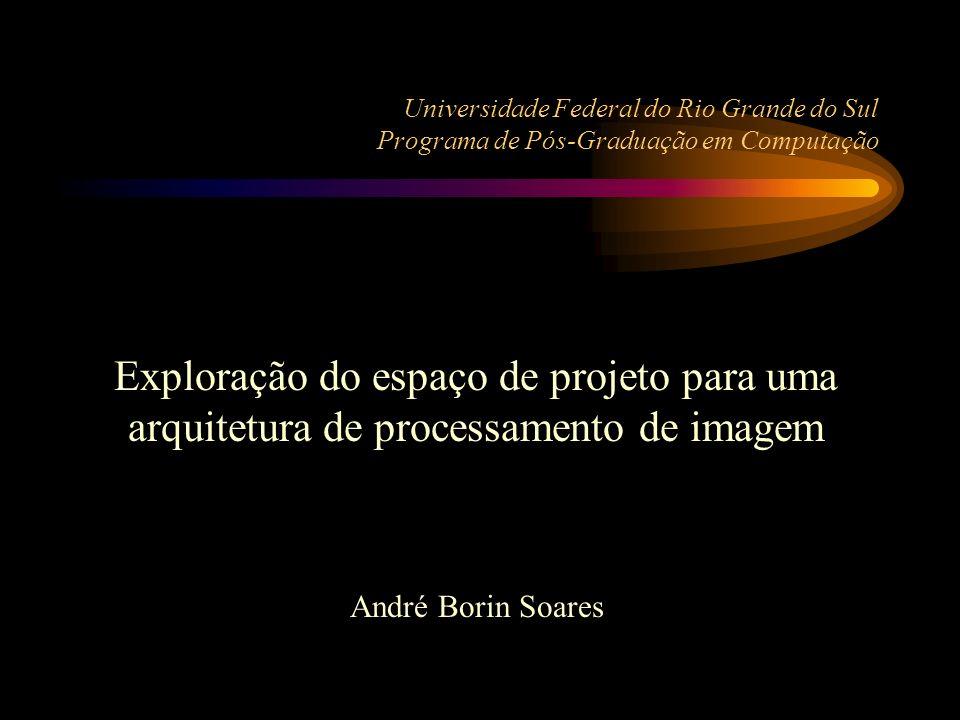 Universidade Federal do Rio Grande do Sul Programa de Pós-Graduação em Computação Exploração do espaço de projeto para uma arquitetura de processamento de imagem André Borin Soares