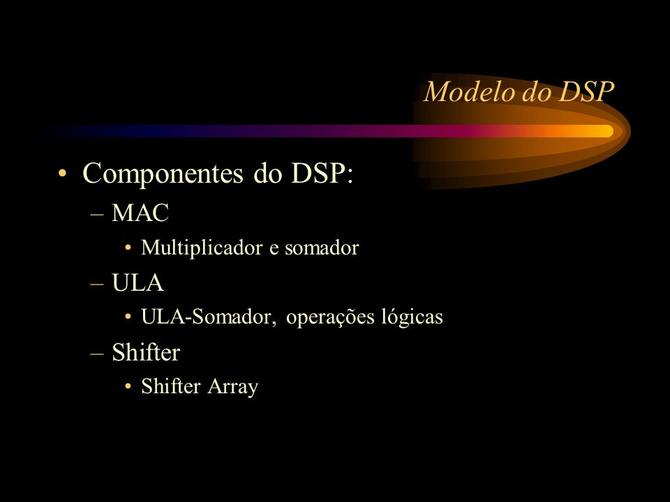 Modelo do DSP Componentes do DSP: –MAC Multiplicador e somador –ULA ULA-Somador, operações lógicas –Shifter Shifter Array