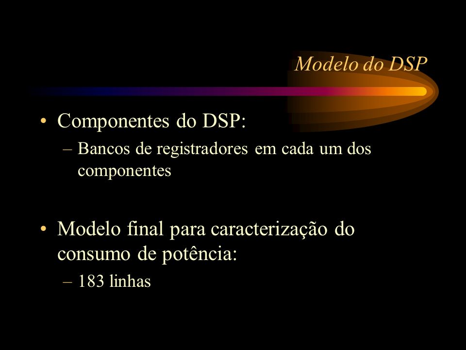 Modelo do DSP Componentes do DSP: –Bancos de registradores em cada um dos componentes Modelo final para caracterização do consumo de potência: –183 linhas
