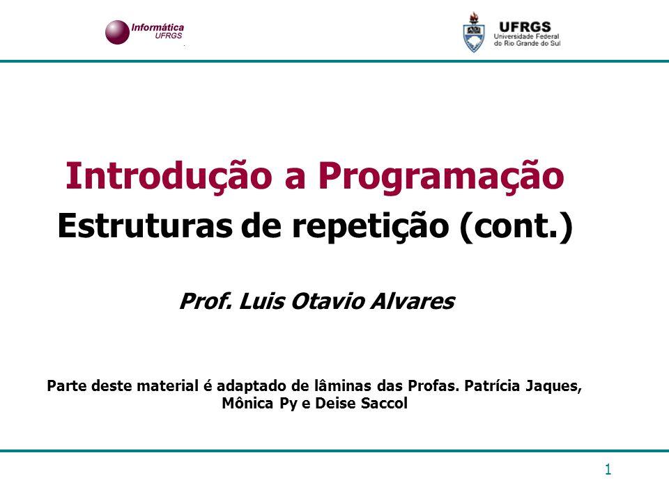 1 Introdução a Programação Estruturas de repetição (cont.) Prof. Luis Otavio Alvares Parte deste material é adaptado de lâminas das Profas. Patrícia J