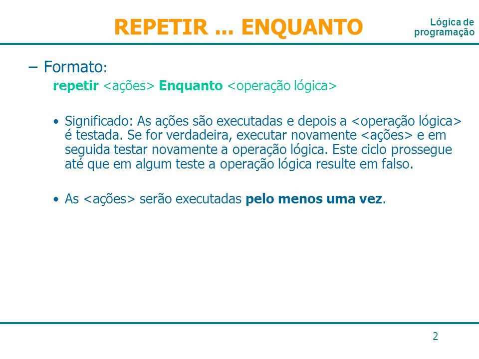 2 –Formato : repetir Enquanto Significado: As ações são executadas e depois a é testada. Se for verdadeira, executar novamente e em seguida testar nov